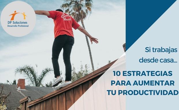 SI TRABAJAS DESDE CASA... 10 ESTRATEGIAS PARA AUMENTAR TU PRODUCTIVIDAD PERSONAL